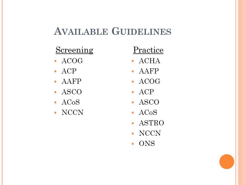 A VAILABLE G UIDELINES Screening  ACOG  ACP  AAFP  ASCO  ACoS  NCCN Practice  ACHA  AAFP  ACOG  ACP  ASCO  ACoS  ASTRO  NCCN  ONS