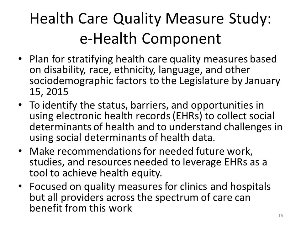 Health Care Quality Measure Study: e-Health Component Plan for stratifying health care quality measures based on disability, race, ethnicity, language, and other sociodemographic factors to the Legislature by January 15, 2015 To identify the status, barriers, and opportunities in using electronic health records (EHRs) to collect social determinants of health and to understand challenges in using social determinants of health data.