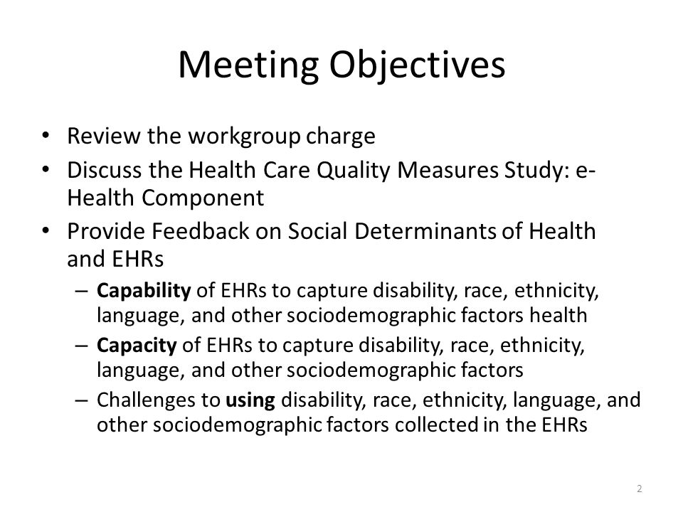 Meeting Objectives Review the workgroup charge Discuss the Health Care Quality Measures Study: e- Health Component Provide Feedback on Social Determinants of Health and EHRs – Capability of EHRs to capture disability, race, ethnicity, language, and other sociodemographic factors health – Capacity of EHRs to capture disability, race, ethnicity, language, and other sociodemographic factors – Challenges to using disability, race, ethnicity, language, and other sociodemographic factors collected in the EHRs 2