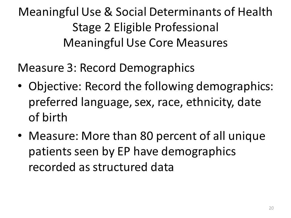 Meaningful Use & Social Determinants of Health Stage 2 Eligible Professional Meaningful Use Core Measures Measure 3: Record Demographics Objective: Record the following demographics: preferred language, sex, race, ethnicity, date of birth Measure: More than 80 percent of all unique patients seen by EP have demographics recorded as structured data 20