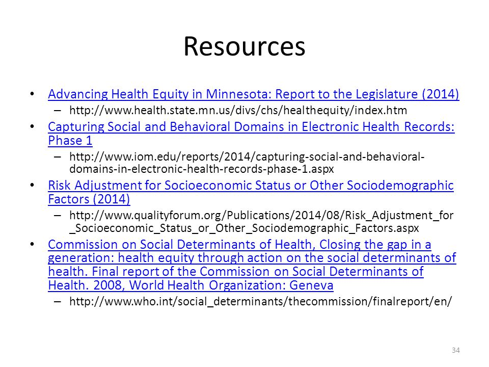Resources Advancing Health Equity in Minnesota: Report to the Legislature (2014) – http://www.health.state.mn.us/divs/chs/healthequity/index.htm Capturing Social and Behavioral Domains in Electronic Health Records: Phase 1 Capturing Social and Behavioral Domains in Electronic Health Records: Phase 1 – http://www.iom.edu/reports/2014/capturing-social-and-behavioral- domains-in-electronic-health-records-phase-1.aspx Risk Adjustment for Socioeconomic Status or Other Sociodemographic Factors (2014) Risk Adjustment for Socioeconomic Status or Other Sociodemographic Factors (2014) – http://www.qualityforum.org/Publications/2014/08/Risk_Adjustment_for _Socioeconomic_Status_or_Other_Sociodemographic_Factors.aspx Commission on Social Determinants of Health, Closing the gap in a generation: health equity through action on the social determinants of health.