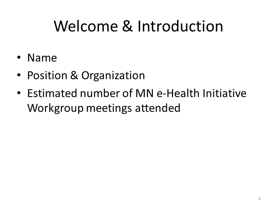 Welcome & Introduction Name Position & Organization Estimated number of MN e-Health Initiative Workgroup meetings attended 4