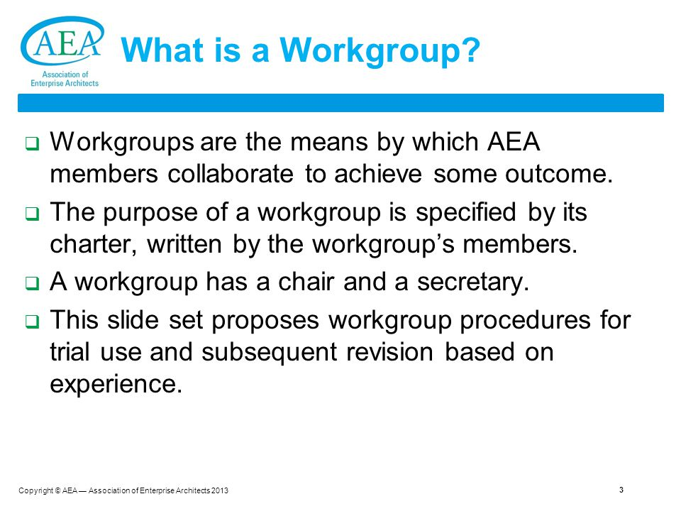 Copyright © AEA — Association of Enterprise Architects 2013 3 What is a Workgroup.