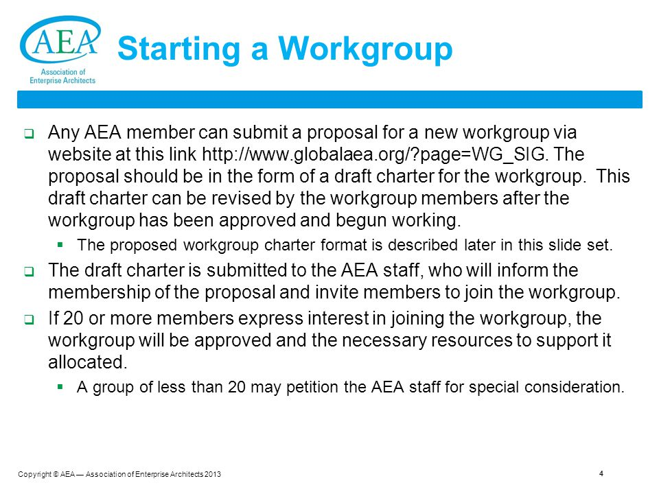 Copyright © AEA — Association of Enterprise Architects 2013 4 Starting a Workgroup  Any AEA member can submit a proposal for a new workgroup via website at this link http://www.globalaea.org/?page=WG_SIG.
