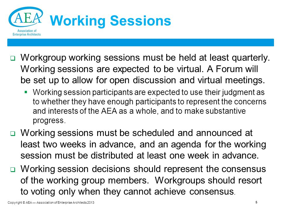 Copyright © AEA — Association of Enterprise Architects 2013 5 Working Sessions  Workgroup working sessions must be held at least quarterly.