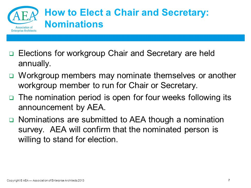 Copyright © AEA — Association of Enterprise Architects 2013 How to Elect a Chair and Secretary: Nominations  Elections for workgroup Chair and Secretary are held annually.