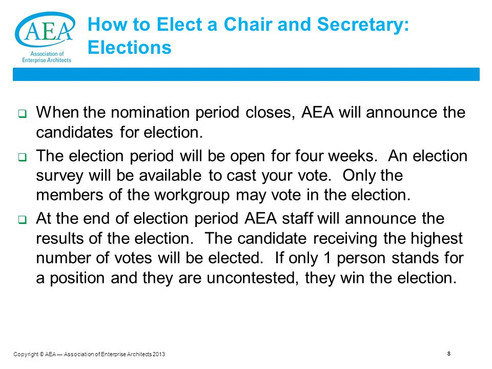 Copyright © AEA — Association of Enterprise Architects 2013 How to Elect a Chair and Secretary: Elections  When the nomination period closes, AEA will announce the candidates for election.