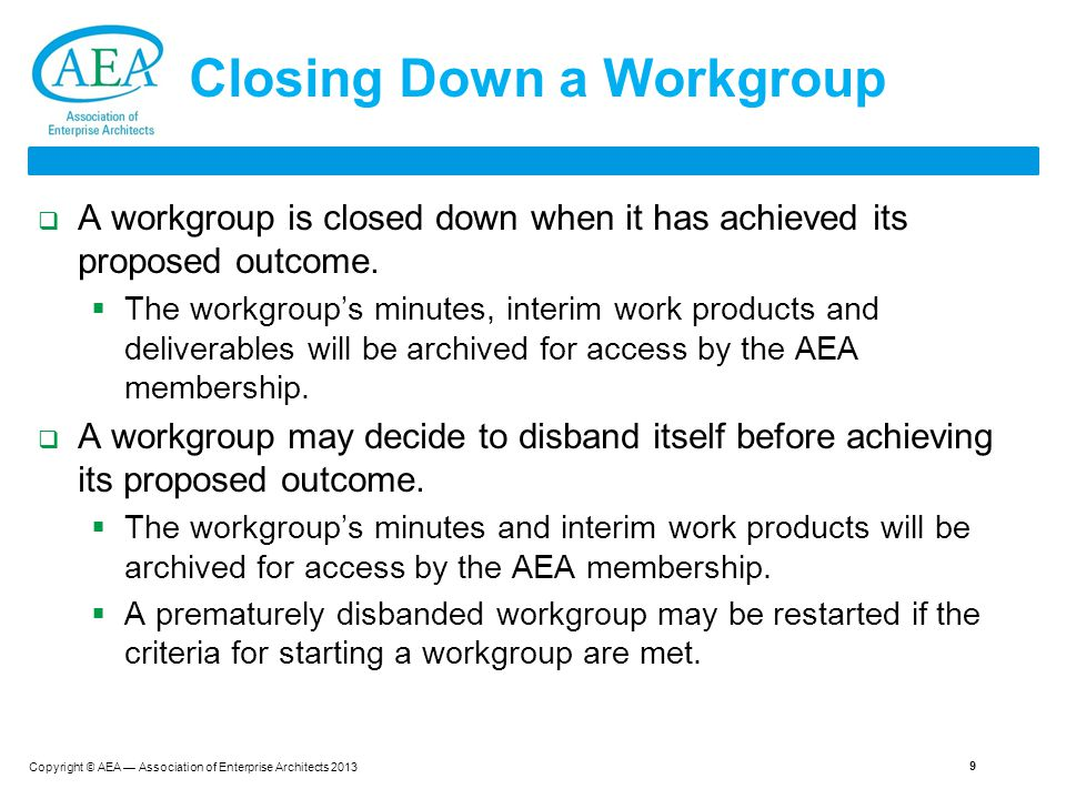 Copyright © AEA — Association of Enterprise Architects 2013 9 Closing Down a Workgroup  A workgroup is closed down when it has achieved its proposed outcome.