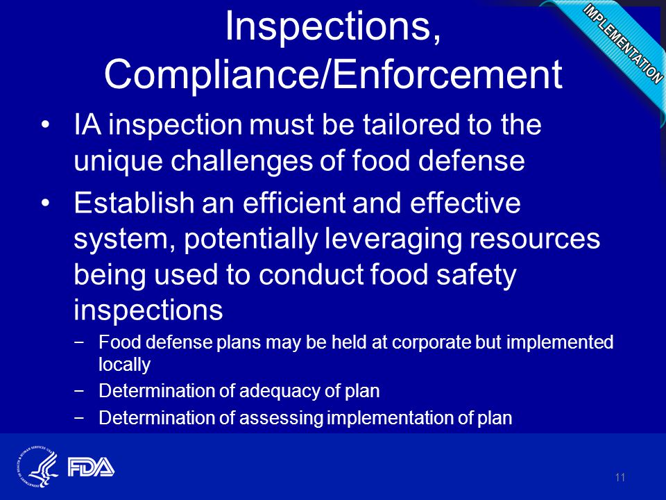 Inspections, Compliance/Enforcement IA inspection must be tailored to the unique challenges of food defense Establish an efficient and effective system, potentially leveraging resources being used to conduct food safety inspections −Food defense plans may be held at corporate but implemented locally −Determination of adequacy of plan −Determination of assessing implementation of plan 11
