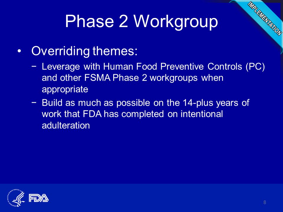 Phase 2 Workgroup Overriding themes: −Leverage with Human Food Preventive Controls (PC) and other FSMA Phase 2 workgroups when appropriate −Build as much as possible on the 14-plus years of work that FDA has completed on intentional adulteration 8