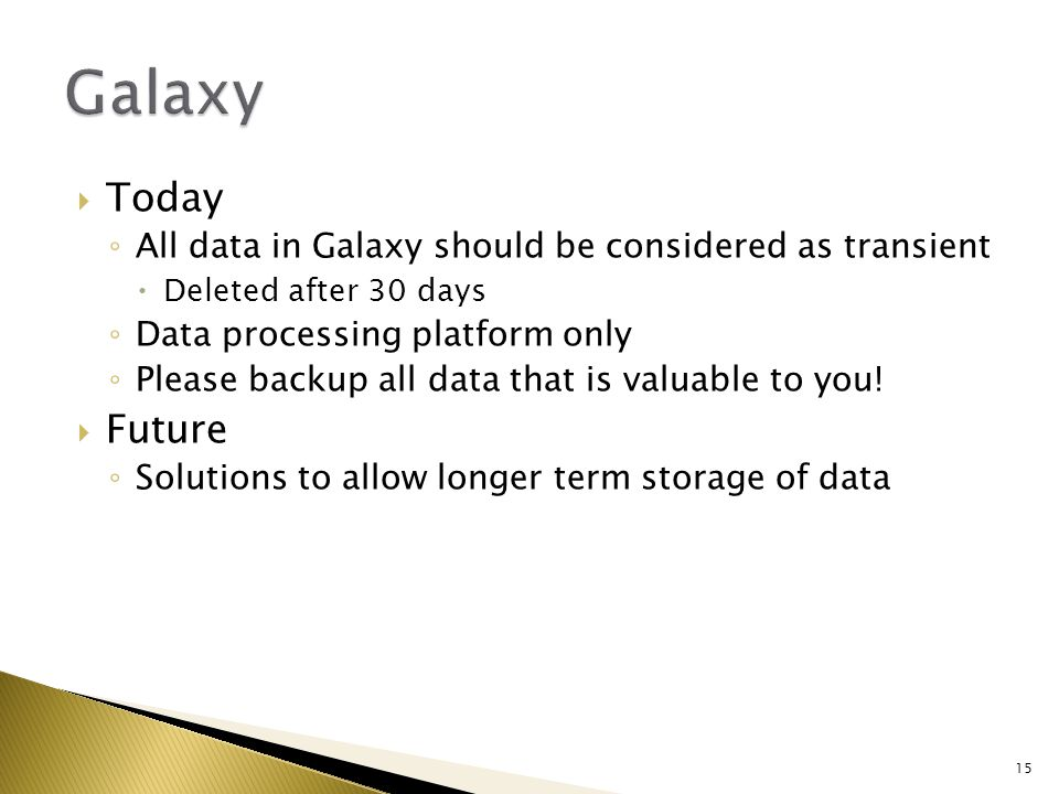  Today ◦ All data in Galaxy should be considered as transient  Deleted after 30 days ◦ Data processing platform only ◦ Please backup all data that is valuable to you.