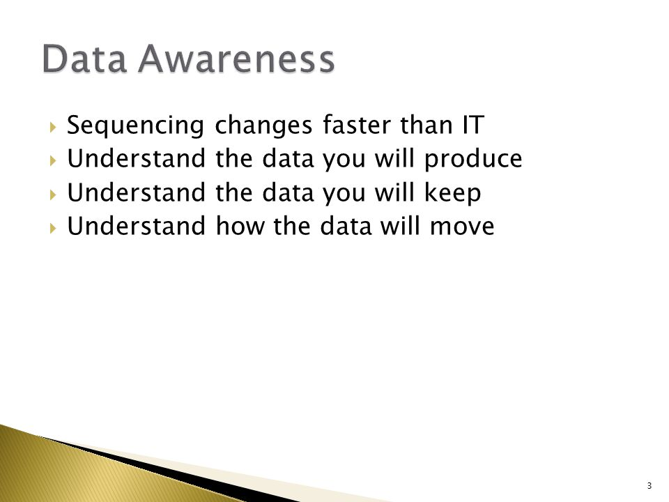  Sequencing changes faster than IT  Understand the data you will produce  Understand the data you will keep  Understand how the data will move 3