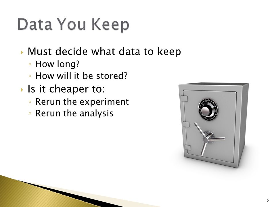  Must decide what data to keep ◦ How long. ◦ How will it be stored.
