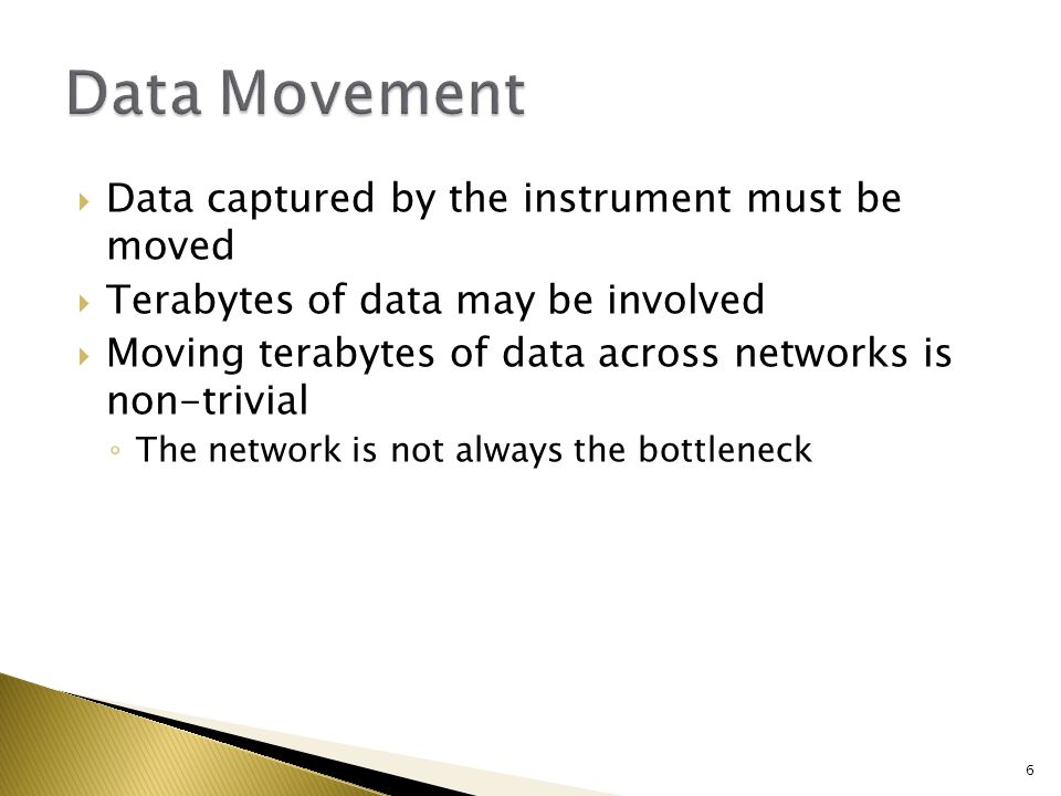  Data captured by the instrument must be moved  Terabytes of data may be involved  Moving terabytes of data across networks is non-trivial ◦ The network is not always the bottleneck 6