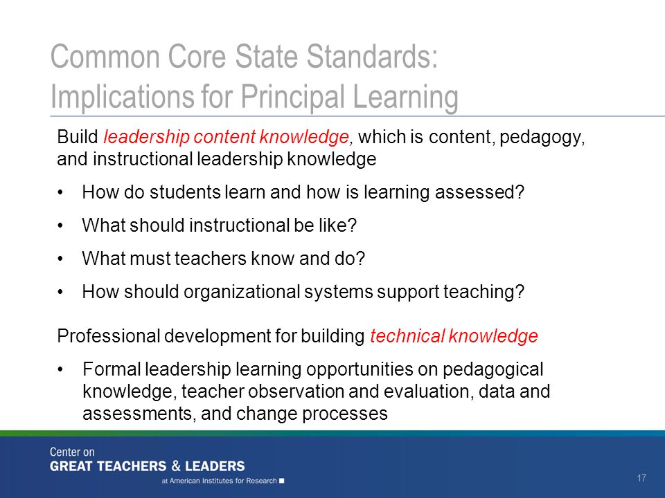 17 Common Core State Standards: Implications for Principal Learning Build leadership content knowledge, which is content, pedagogy, and instructional