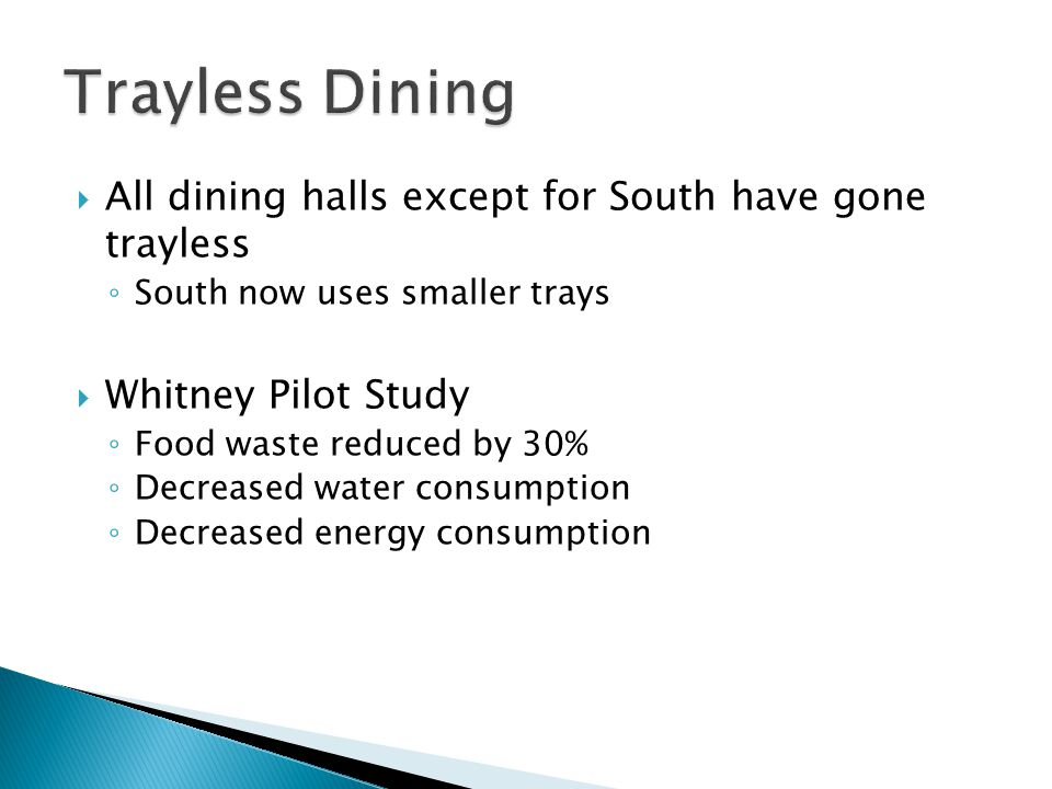 All dining halls except for South have gone trayless ◦ South now uses smaller trays  Whitney Pilot Study ◦ Food waste reduced by 30% ◦ Decreased water consumption ◦ Decreased energy consumption