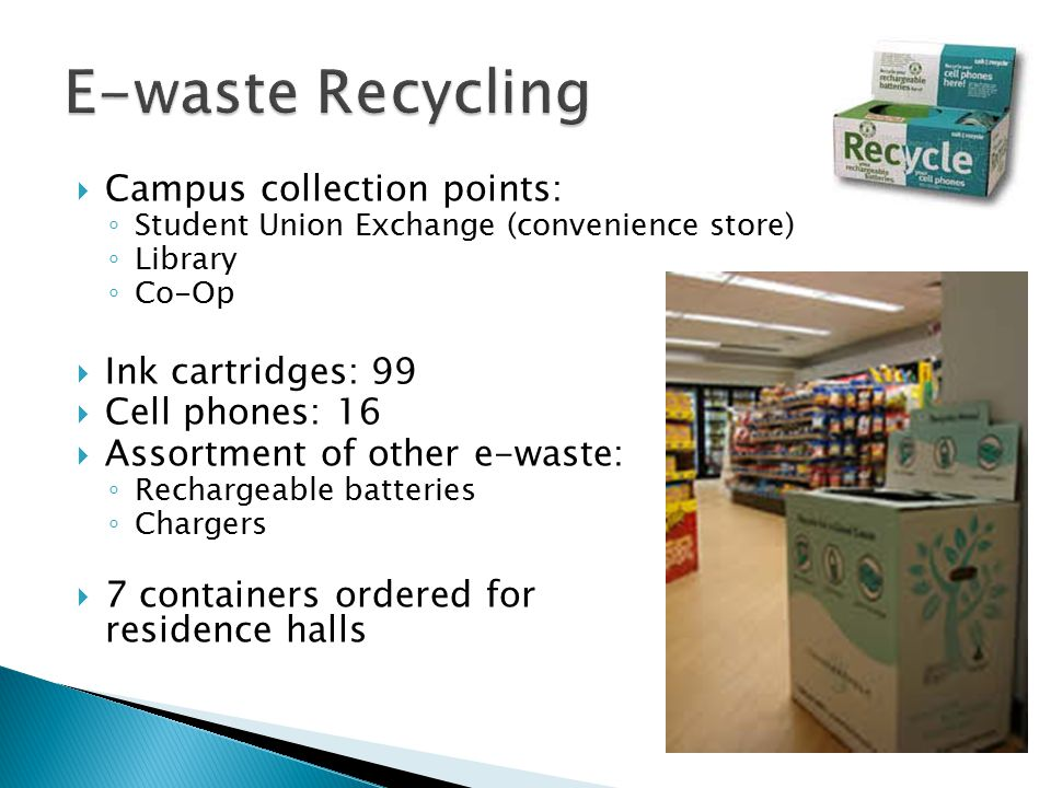  Campus collection points: ◦ Student Union Exchange (convenience store) ◦ Library ◦ Co-Op  Ink cartridges: 99  Cell phones: 16  Assortment of other e-waste: ◦ Rechargeable batteries ◦ Chargers  7 containers ordered for residence halls