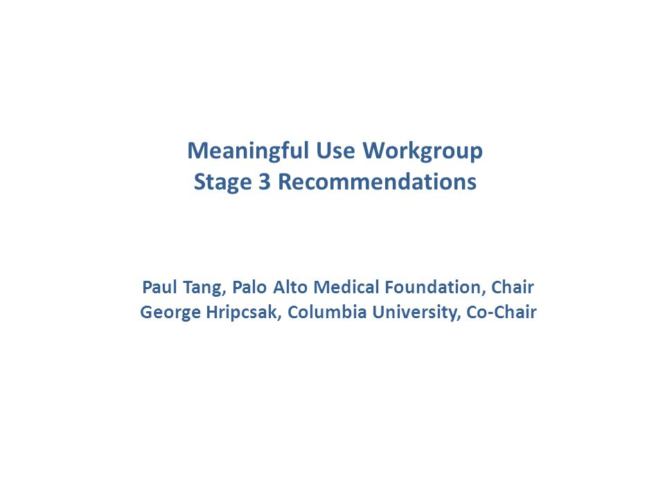 Meaningful Use Workgroup Stage 3 Recommendations Paul Tang, Palo Alto Medical Foundation, Chair George Hripcsak, Columbia University, Co-Chair