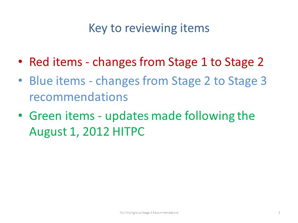 Key to reviewing items Red items - changes from Stage 1 to Stage 2 Blue items - changes from Stage 2 to Stage 3 recommendations Green items - updates made following the August 1, 2012 HITPC MU Workgroup Stage 3 Recommendations5
