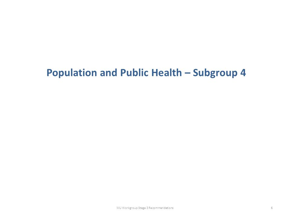 Population and Public Health – Subgroup 4 MU Workgroup Stage 3 Recommendations6