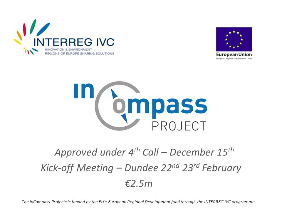 Approved under 4 th Call – December 15 th Kick-off Meeting – Dundee 22 nd 23 rd February €2.5m The InCompass Projects is funded by the EU's European Regional Development fund through the INTERREG IVC programme.
