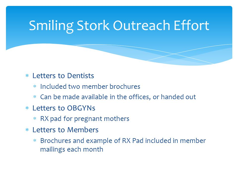  Letters to Dentists  Included two member brochures  Can be made available in the offices, or handed out  Letters to OBGYNs  RX pad for pregnant mothers  Letters to Members  Brochures and example of RX Pad included in member mailings each month Smiling Stork Outreach Effort