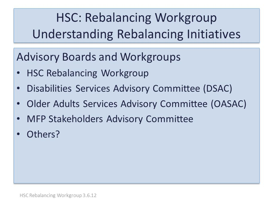 HSC: Rebalancing Workgroup Understanding Rebalancing Initiatives Advisory Boards and Workgroups HSC Rebalancing Workgroup Disabilities Services Advisory Committee (DSAC) Older Adults Services Advisory Committee (OASAC) MFP Stakeholders Advisory Committee Others.
