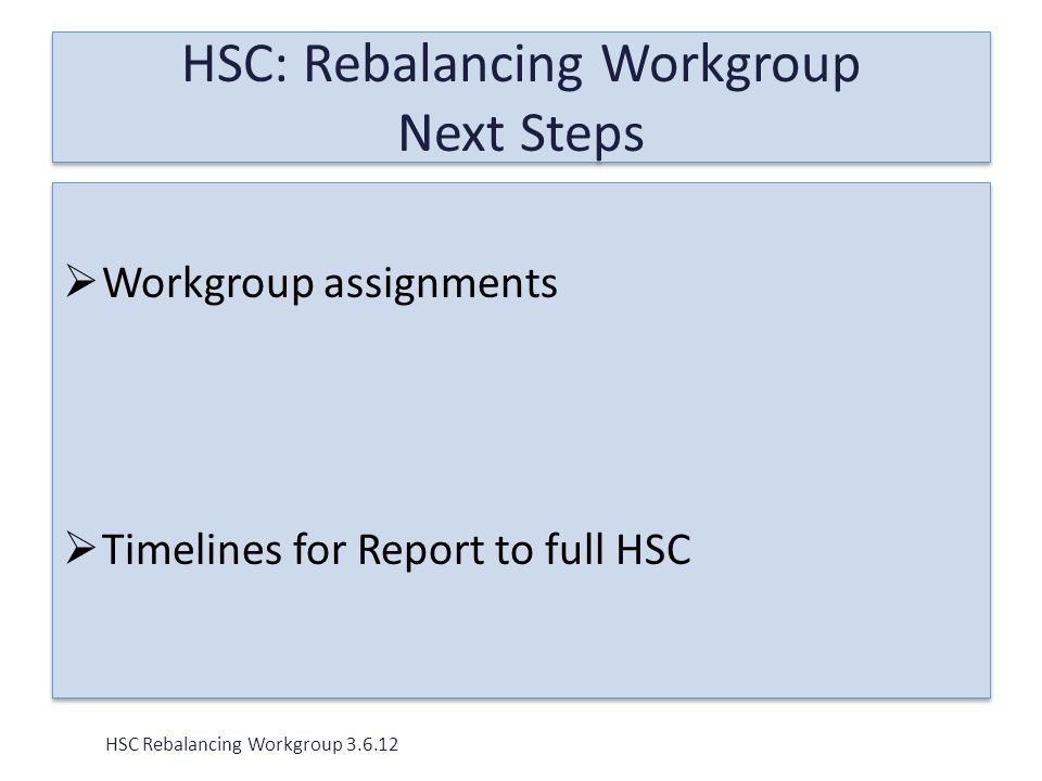  Workgroup assignments  Timelines for Report to full HSC  Workgroup assignments  Timelines for Report to full HSC HSC Rebalancing Workgroup 3.6.12 HSC: Rebalancing Workgroup Next Steps