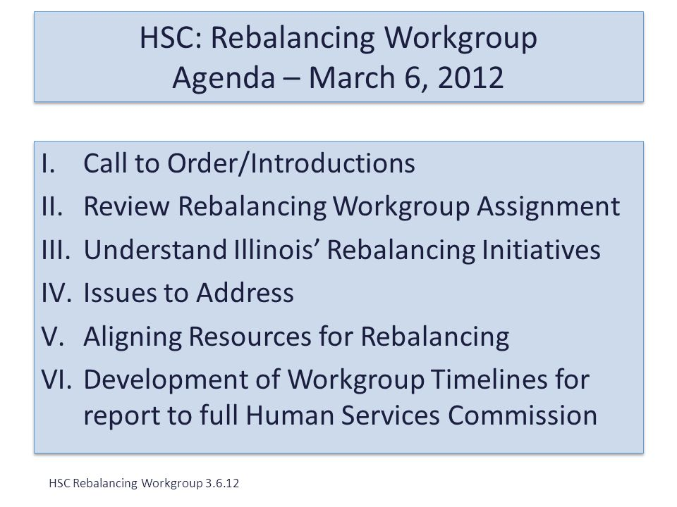 HSC: Rebalancing Workgroup Agenda – March 6, 2012 I.Call to Order/Introductions II.Review Rebalancing Workgroup Assignment III.Understand Illinois' Rebalancing Initiatives IV.Issues to Address V.Aligning Resources for Rebalancing VI.Development of Workgroup Timelines for report to full Human Services Commission I.Call to Order/Introductions II.Review Rebalancing Workgroup Assignment III.Understand Illinois' Rebalancing Initiatives IV.Issues to Address V.Aligning Resources for Rebalancing VI.Development of Workgroup Timelines for report to full Human Services Commission HSC Rebalancing Workgroup 3.6.12