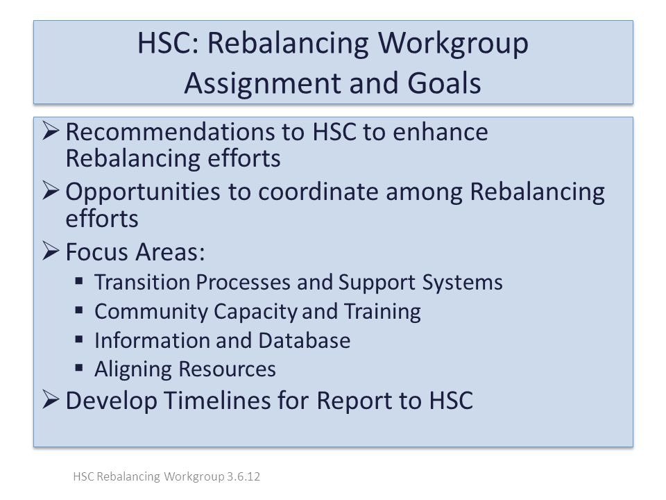 HSC: Rebalancing Workgroup Assignment and Goals  Recommendations to HSC to enhance Rebalancing efforts  Opportunities to coordinate among Rebalancing efforts  Focus Areas:  Transition Processes and Support Systems  Community Capacity and Training  Information and Database  Aligning Resources  Develop Timelines for Report to HSC  Recommendations to HSC to enhance Rebalancing efforts  Opportunities to coordinate among Rebalancing efforts  Focus Areas:  Transition Processes and Support Systems  Community Capacity and Training  Information and Database  Aligning Resources  Develop Timelines for Report to HSC HSC Rebalancing Workgroup 3.6.12