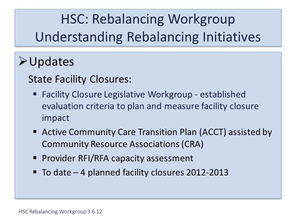 HSC: Rebalancing Workgroup Understanding Rebalancing Initiatives  Updates State Facility Closures:  Facility Closure Legislative Workgroup - established evaluation criteria to plan and measure facility closure impact  Active Community Care Transition Plan (ACCT) assisted by Community Resource Associations (CRA)  Provider RFI/RFA capacity assessment  To date – 4 planned facility closures 2012-2013  Updates State Facility Closures:  Facility Closure Legislative Workgroup - established evaluation criteria to plan and measure facility closure impact  Active Community Care Transition Plan (ACCT) assisted by Community Resource Associations (CRA)  Provider RFI/RFA capacity assessment  To date – 4 planned facility closures 2012-2013 HSC Rebalancing Workgroup 3.6.12