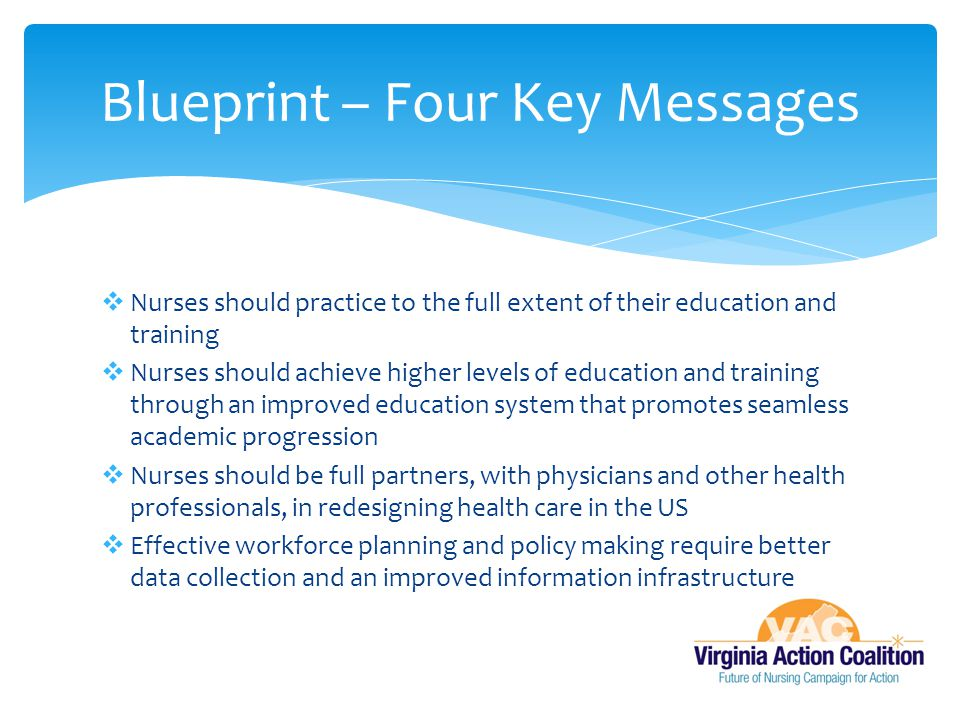  Nurses should practice to the full extent of their education and training  Nurses should achieve higher levels of education and training through an improved education system that promotes seamless academic progression  Nurses should be full partners, with physicians and other health professionals, in redesigning health care in the US  Effective workforce planning and policy making require better data collection and an improved information infrastructure Blueprint – Four Key Messages