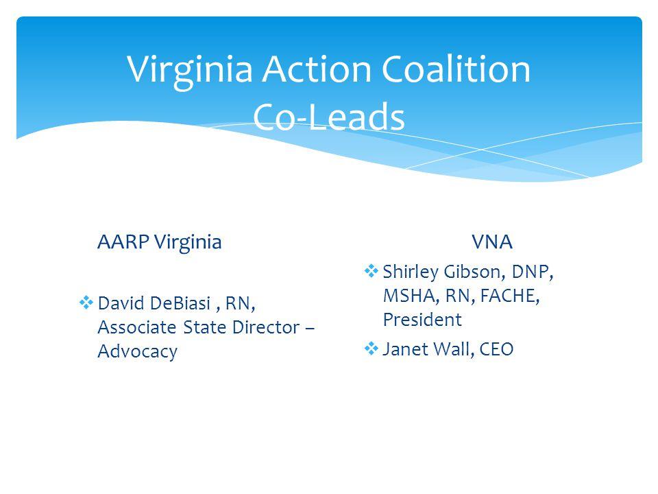 Virginia Action Coalition Co-Leads AARP Virginia  David DeBiasi, RN, Associate State Director – Advocacy VNA  Shirley Gibson, DNP, MSHA, RN, FACHE, President  Janet Wall, CEO