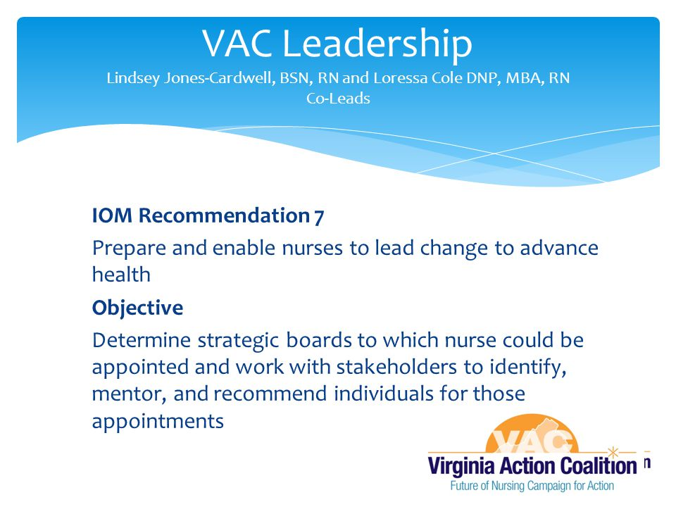 IOM Recommendation 7 Prepare and enable nurses to lead change to advance health Objective Determine strategic boards to which nurse could be appointed and work with stakeholders to identify, mentor, and recommend individuals for those appointments VAC Leadership Lindsey Jones-Cardwell, BSN, RN and Loressa Cole DNP, MBA, RN Co-Leads