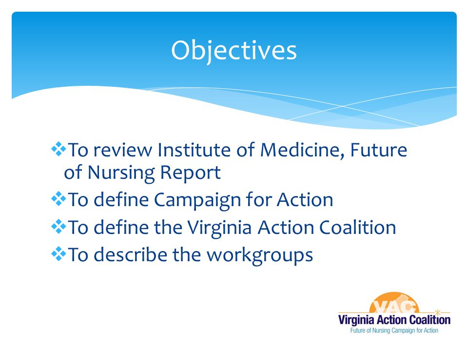  To review Institute of Medicine, Future of Nursing Report  To define Campaign for Action  To define the Virginia Action Coalition  To describe the workgroups Objectives