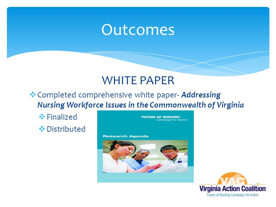 WHITE PAPER  Completed comprehensive white paper- Addressing Nursing Workforce Issues in the Commonwealth of Virginia  Finalized  Distributed Outcomes