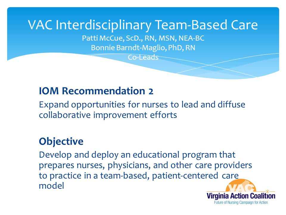 IOM Recommendation 2 Expand opportunities for nurses to lead and diffuse collaborative improvement efforts Objective Develop and deploy an educational program that prepares nurses, physicians, and other care providers to practice in a team-based, patient-centered care model VAC Interdisciplinary Team-Based Care Patti McCue, ScD., RN, MSN, NEA-BC Bonnie Barndt-Maglio, PhD, RN Co-Leads