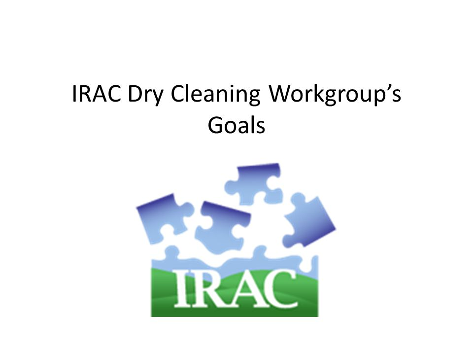 IRAC Dry Cleaning Workgroup's Goals