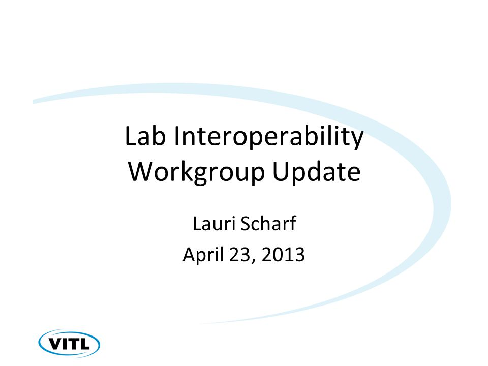Lab Interoperability Workgroup Update Lauri Scharf April 23, 2013