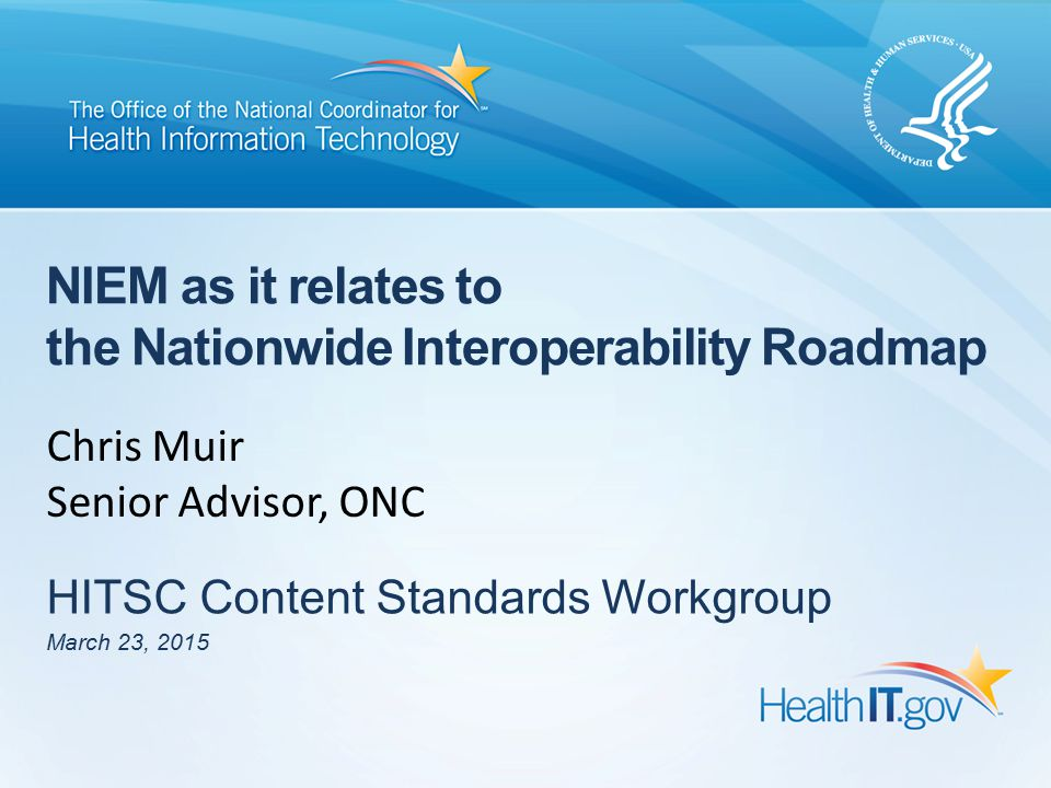 NIEM as it relates to the Nationwide Interoperability Roadmap HITSC Content Standards Workgroup March 23, 2015 Chris Muir Senior Advisor, ONC