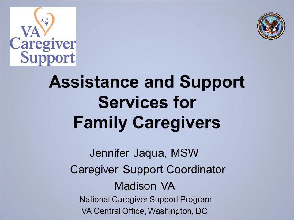 Assistance and Support Services for Family Caregivers Jennifer Jaqua, MSW Caregiver Support Coordinator Madison VA National Caregiver Support Program VA Central Office, Washington, DC