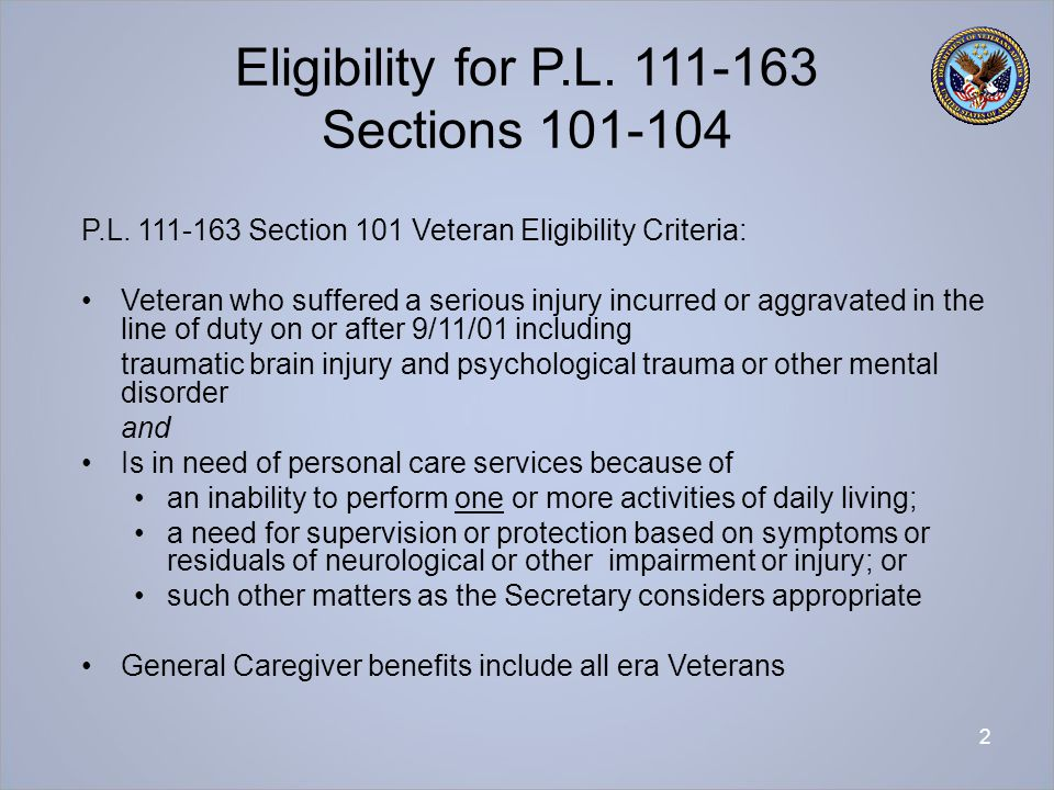 2 Eligibility for P.L. 111-163 Sections 101-104 P.L. 111-163 Section 101 Veteran Eligibility Criteria: Veteran who suffered a serious injury incurred
