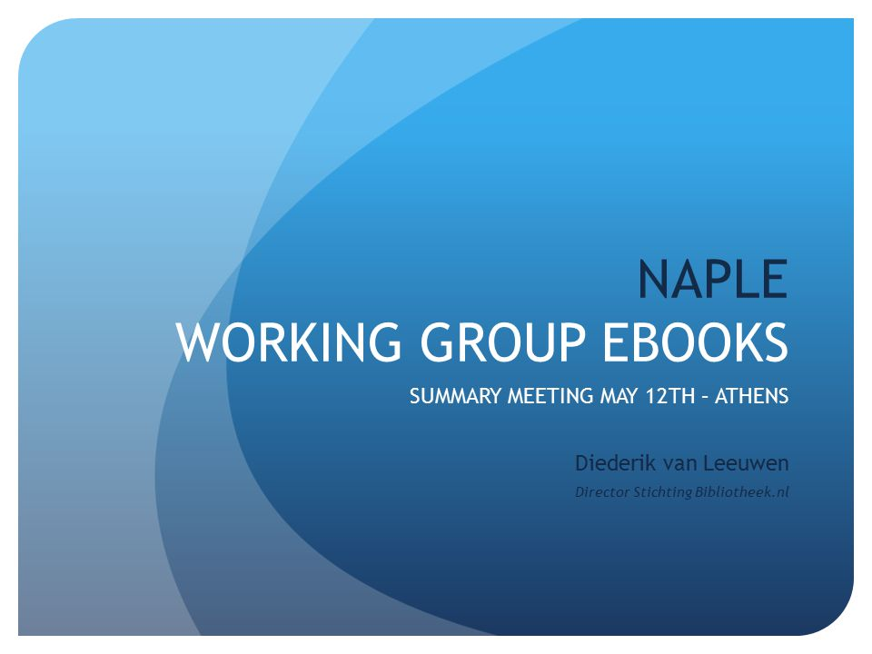 NAPLE WORKING GROUP EBOOKS SUMMARY MEETING MAY 12TH – ATHENS Diederik van Leeuwen Director Stichting Bibliotheek.nl