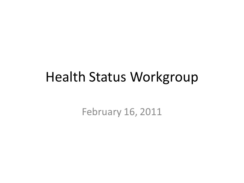 Health Status Workgroup February 16, 2011