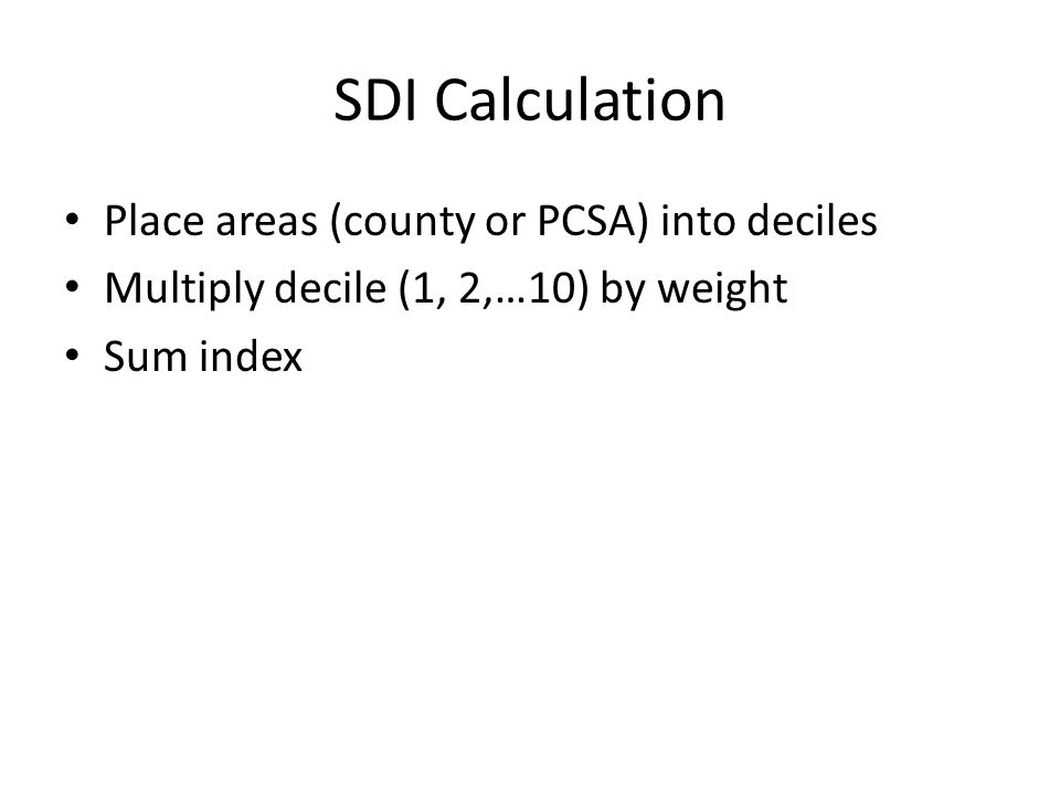 SDI Calculation Place areas (county or PCSA) into deciles Multiply decile (1, 2,…10) by weight Sum index
