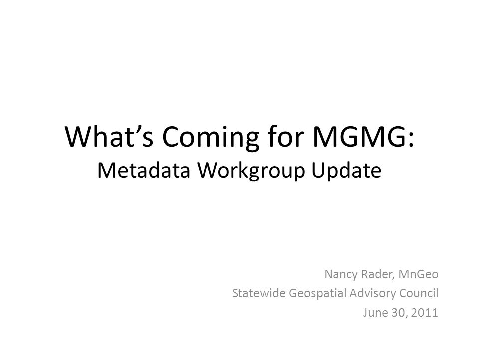 What's Coming for MGMG: Metadata Workgroup Update Nancy Rader, MnGeo Statewide Geospatial Advisory Council June 30, 2011