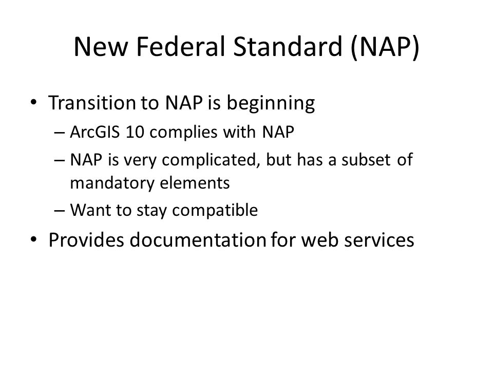New Federal Standard (NAP) Transition to NAP is beginning – ArcGIS 10 complies with NAP – NAP is very complicated, but has a subset of mandatory elements – Want to stay compatible Provides documentation for web services