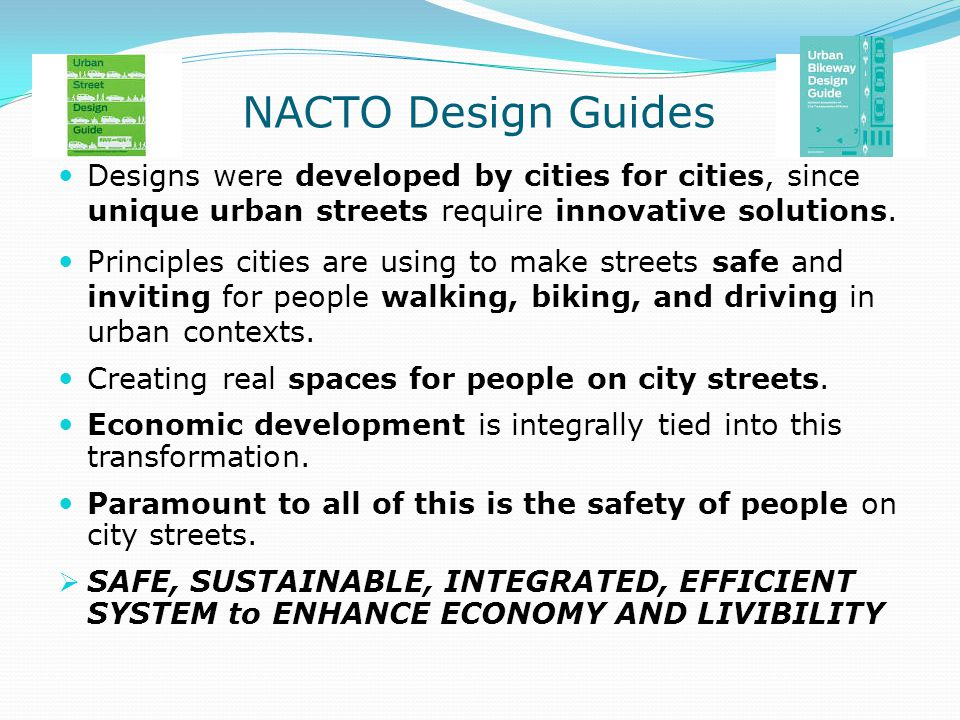NACTO Design Guides Designs were developed by cities for cities, since unique urban streets require innovative solutions. Principles cities are using