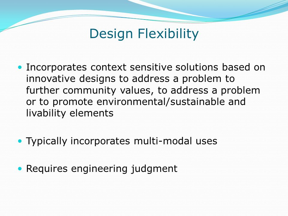 Design Flexibility Incorporates context sensitive solutions based on innovative designs to address a problem to further community values, to address a