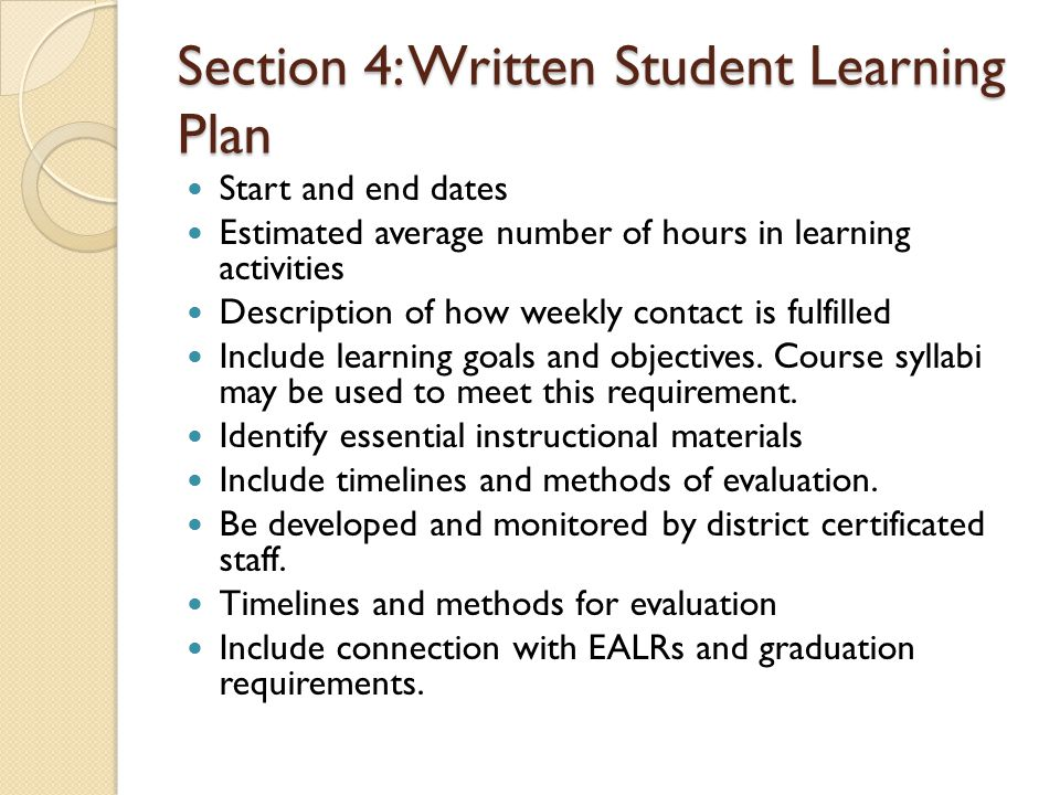 Section 4: Written Student Learning Plan Start and end dates Estimated average number of hours in learning activities Description of how weekly contact is fulfilled Include learning goals and objectives.